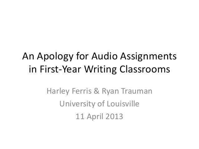 An Apology for Audio Assignments in First-Year Writing Classrooms     Harley Ferris & Ryan Trauman        University of Lo...