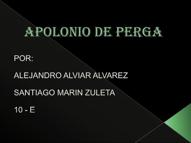 Apolonio de perga<br />POR:<br />ALEJANDRO ALVIAR ALVAREZ<br />SANTIAGO MARIN ZULETA<br />10 - E<br />