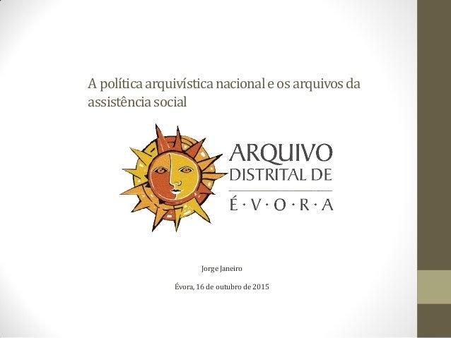 Apolíticaarquivísticanacionaleosarquivosda assistênciasocial Jorge Janeiro Évora, 16 de outubro de 2015