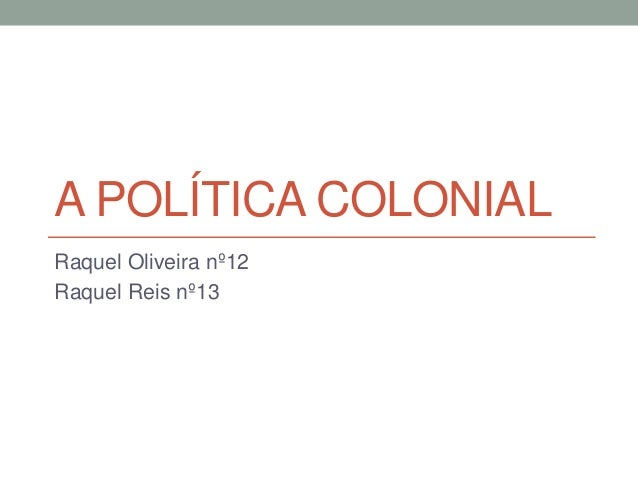 A POLÍTICA COLONIAL Raquel Oliveira nº12 Raquel Reis nº13