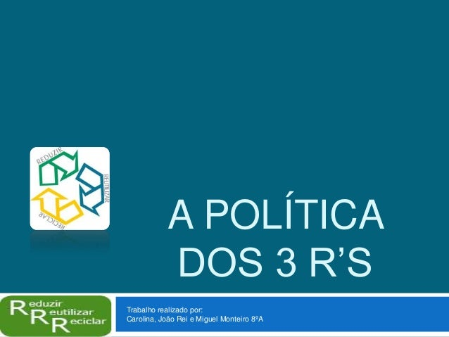 A POLÍTICADOS 3 R'STrabalho realizado por:Carolina, João Rei e Miguel Monteiro 8ºA