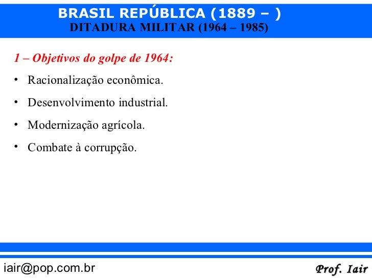 BRASIL REPÚBLICA (1889 – )           DITADURA MILITAR (1964 – 1985) 1 – Objetivos do golpe de 1964: • Racionalização econô...