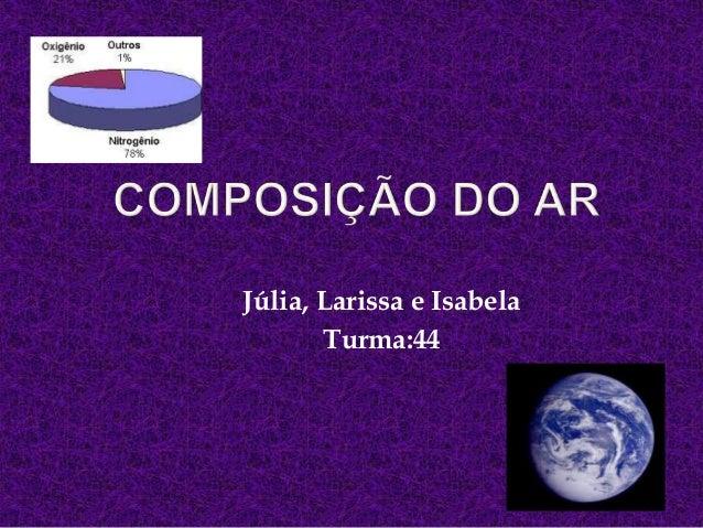 Júlia, Larissa e IsabelaTurma:44