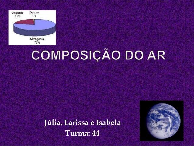 Júlia, Larissa e IsabelaTurma: 44