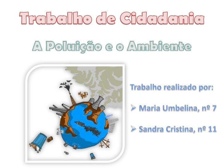Trabalho de Cidadania<br />A Poluição e o Ambiente<br />Trabalho realizado por:<br /><ul><li> Maria Umbelina, nº 7