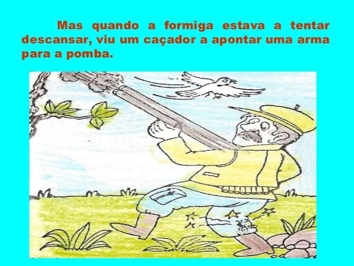 Mas quando a formiga estava a tentar descansar, viu um caçador a apontar uma arma para a pomba.