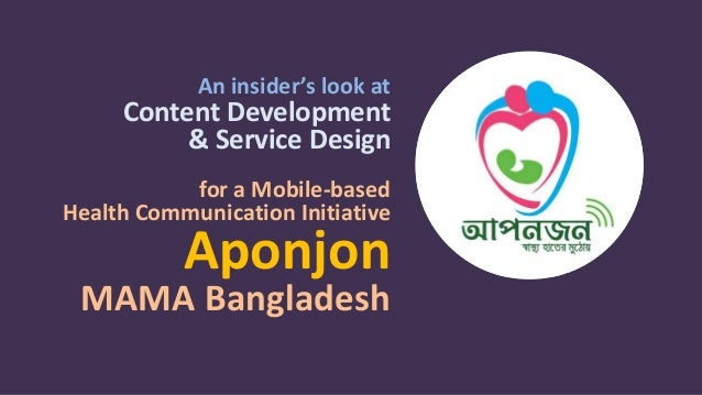 An insider's look at Content Development & Service Design for a Mobile-based Health Communication Initiative Aponjon MAMA ...
