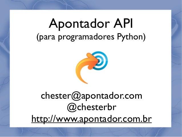 Apontador API (para programadores Python) chester@apontador.com @chesterbr http://www.apontador.com.br