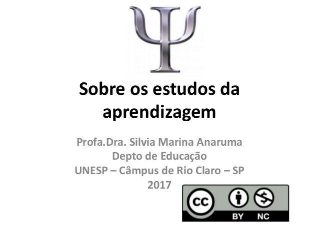 Sobre os estudos da aprendizagem Profa.Dra. Silvia Marina Anaruma Depto de Educação UNESP – Câmpus de Rio Claro – SP 2017
