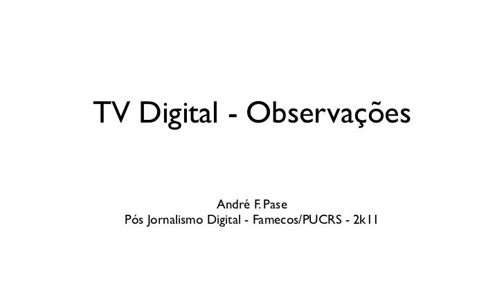 TV Digital - Observações                  André F. Pase  Pós Jornalismo Digital - Famecos/PUCRS - 2k11