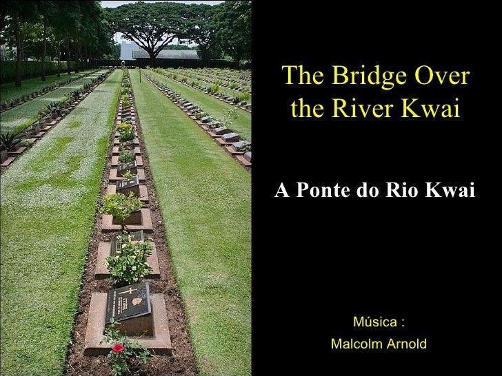 The Bridge Over the River KwaiA Ponte do Rio Kwai        Música :     Malcolm Arnold