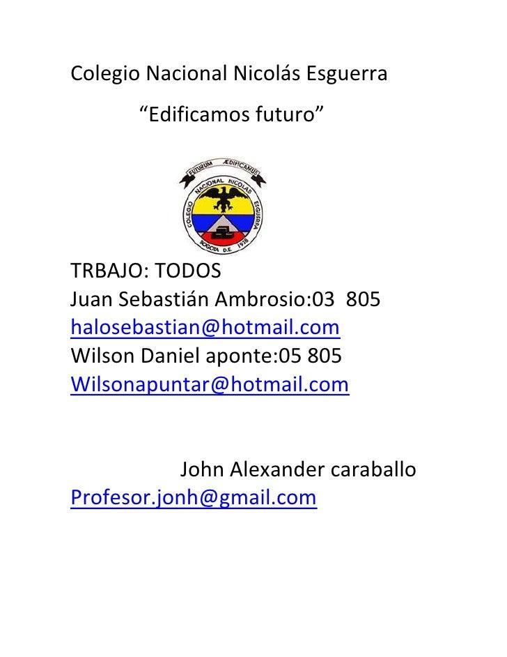"Colegio Nacional Nicolás Esguerra       ""Edificamos futuro""TRBAJO: TODOSJuan Sebastián Ambrosio:03 805halosebastian@hotmai..."