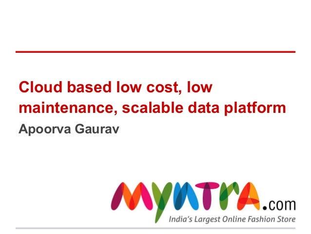 Cloud based low cost, low maintenance, scalable data platform Apoorva Gaurav