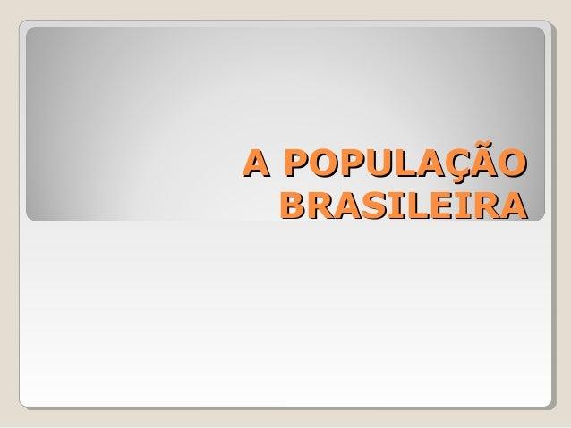 A POPULAÇÃOA POPULAÇÃO BRASILEIRABRASILEIRA