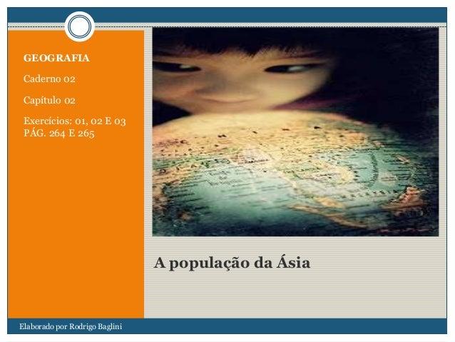A população da Ásia GEOGRAFIA Caderno 02 Capítulo 02 Exercícios: 01, 02 E 03 PÁG. 264 E 265 Elaborado por Rodrigo Baglini