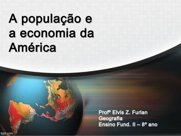 A população eA população e a economia daa economia da AméricaAmérica Profº Elvis Z. Furlan Geografia Ensino Fund. II – 8º ...