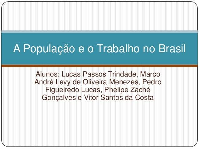 A População e o Trabalho no Brasil    Alunos: Lucas Passos Trindade, Marco    André Levy de Oliveira Menezes, Pedro       ...