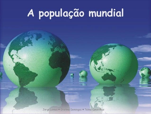 A população mundial  Jorge Lemos Cristina Domingos ■ ■ Telma Canavilhas