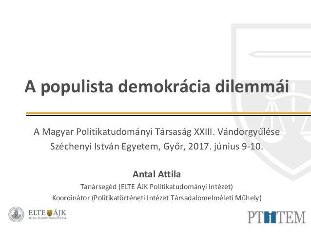 A populista demokrácia dilemmái A Magyar Politikatudományi Társaság XXIII. Vándorgyűlése Széchenyi István Egyetem, Győr, 2...