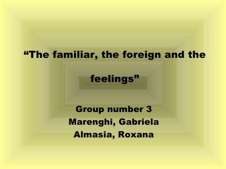 """"""" The familiar, the foreign and the feelings"""" Group number 3 Marenghi, Gabriela Almasia, Roxana"""
