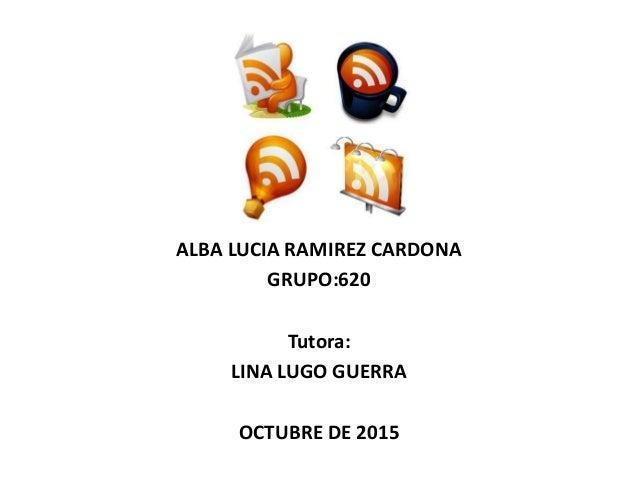 ALBA LUCIA RAMIREZ CARDONA GRUPO:620 Tutora: LINA LUGO GUERRA OCTUBRE DE 2015