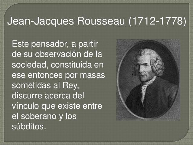 Jean-Jacques Rousseau (1712-1778) Este pensador, a partir de su observación de la sociedad, constituida en ese entonces po...
