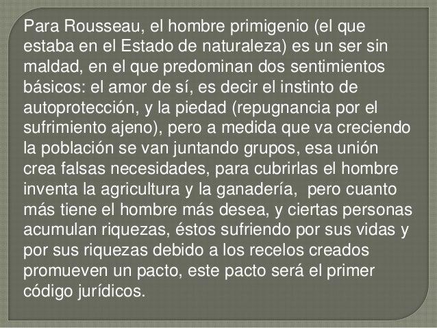 Para Rousseau, el hombre primigenio (el que estaba en el Estado de naturaleza) es un ser sin maldad, en el que predominan ...