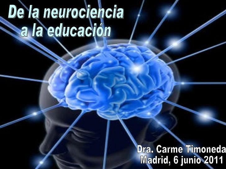 De la neurociencia a la educación Dra. Carme Timoneda Madrid, 6 junio 2011