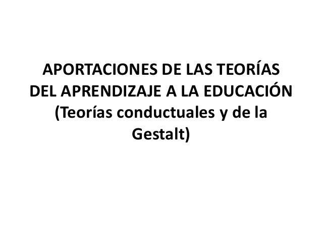 APORTACIONES DE LAS TEORÍASDEL APRENDIZAJE A LA EDUCACIÓN   (Teorías conductuales y de la              Gestalt)