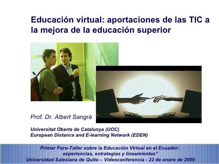 Educación virtual: aportaciones de las TIC a  la mejora de la educación superior Prof. Dr. Albert Sangrà Universitat Obert...