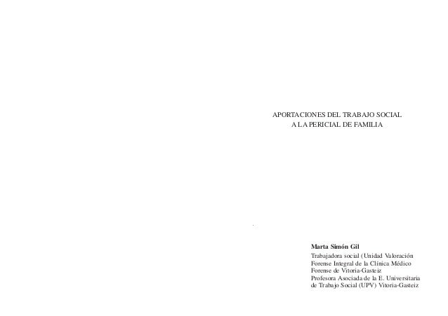 APORTACIONES DEL TRABAJO SOCIAL A LA PERICIAL DE FAMILIA Marta Simón Gil Trabajadora social (Unidad Valoración Forense Int...