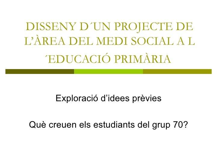 DISSENY D´UN PROJECTE DE L'ÀREA DEL MEDI SOCIAL A L´EDUCACIÓ PRIMÀRIA   Exploració d'idees prèvies Què creuen els estudian...
