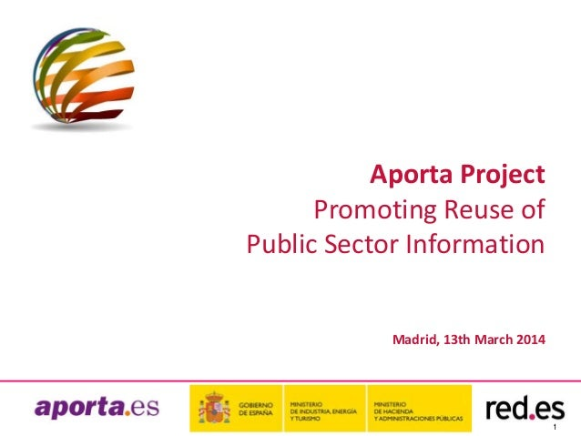 1 Aporta Project Promoting Reuse of Public Sector Information Madrid, 13th March 2014