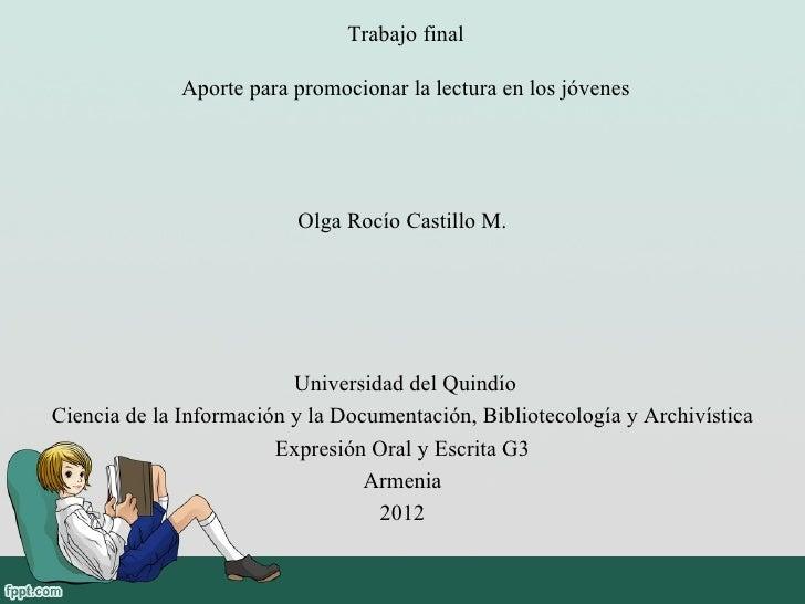Trabajo final              Aporte para promocionar la lectura en los jóvenes                          Olga Rocío Castillo ...