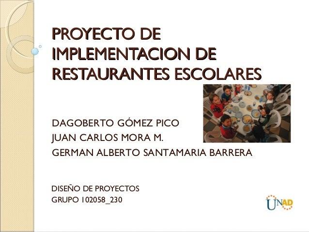 PROYECTO DEIMPLEMENTACION DERESTAURANTES ESCOLARESDAGOBERTO GÓMEZ PICOJUAN CARLOS MORA M.GERMAN ALBERTO SANTAMARIA BARRERA...
