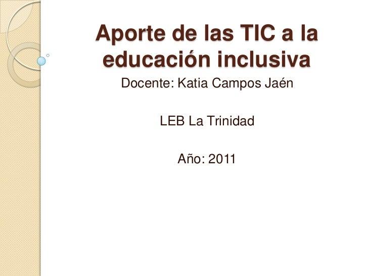 Aporte de las TIC a la educación inclusiva<br />Docente: Katia Campos Jaén<br />LEB La Trinidad<br />Año: 2011<br />