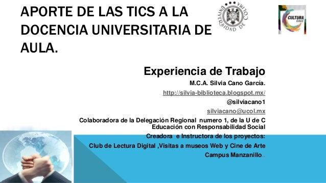 APORTE DE LAS TICS A LADOCENCIA UNIVERSITARIA DEAULA.Experiencia de TrabajoM.C.A. Silvia Cano García.http://silvia-bibliot...