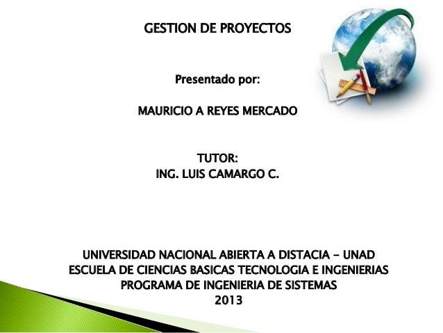 GESTION DE PROYECTOSPresentado por:MAURICIO A REYES MERCADOTUTOR:ING. LUIS CAMARGO C.UNIVERSIDAD NACIONAL ABIERTA A DISTAC...