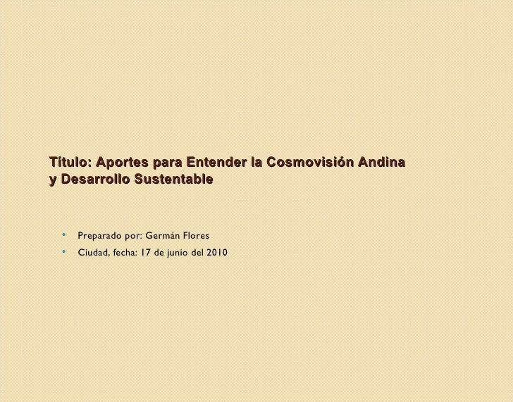 Título: Aportes para Entender la Cosmovisión Andina y Desarrollo Sustentable <ul><li>Preparado por: Germán Flores </li></u...