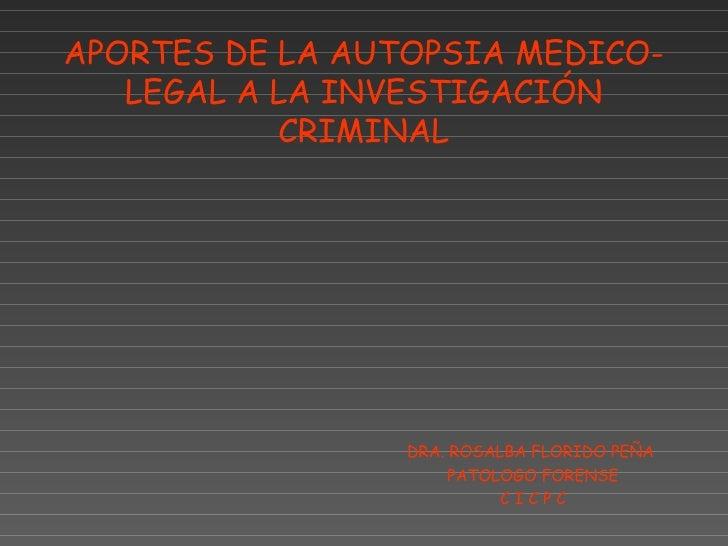 APORTES DE LA AUTOPSIA MEDICO-   LEGAL A LA INVESTIGACIÓN           CRIMINAL                 DRA. ROSALBA FLORIDO PEÑA    ...