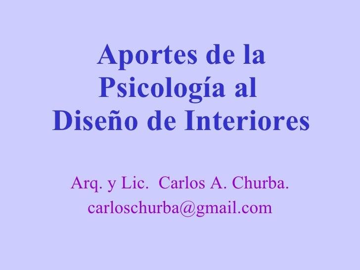 Aportes de la Psicología al  Diseño de Interiores Arq. y Lic.  Carlos A. Churba. [email_address]