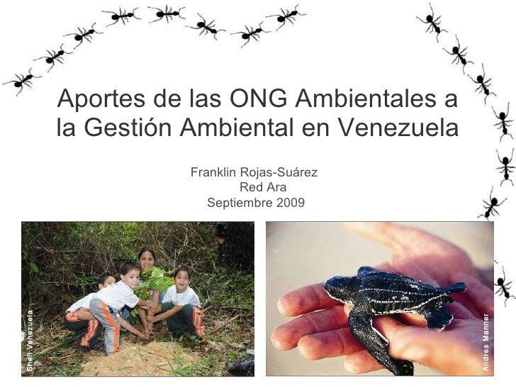 Aportes de las ONG Ambientales a la Gestión Ambiental en Venezuela Franklin Rojas-Suárez  Red Ara  Septiembre 2009 Andres ...