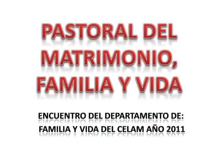 PASTORAL DEL MATRIMONIO, FAMILIA Y VIDA<br />ENCUENTRO DEL DEPARTAMENTO DE:<br />FAMILIA Y VIDA DEL CELAM AÑO 2011<br />