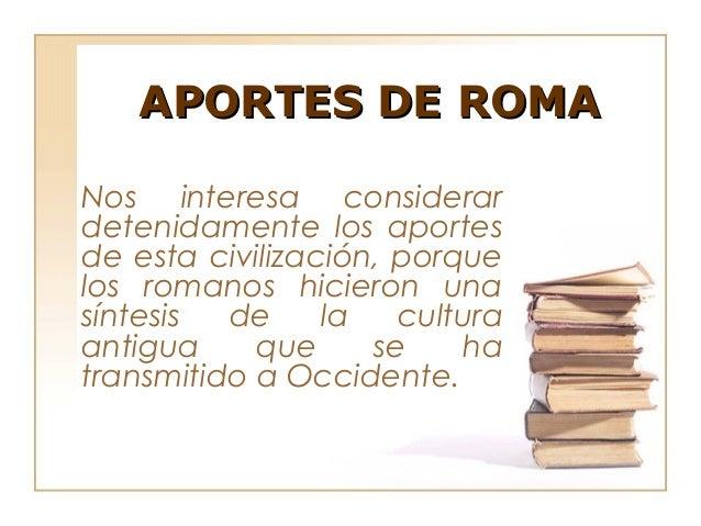 APORTES DE ROMANos interesa considerardetenidamente los aportesde esta civilización, porquelos romanos hicieron unasíntesi...