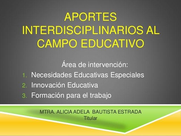 APORTES INTERDISCIPLINARIOS AL CAMPO EDUCATIVO Área de intervención: 1. Necesidades Educativas Especiales 2. Innovación Ed...