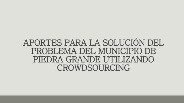 APORTES PARA LA SOLUCIÓN DEL  PROBLEMA DEL MUNICIPIO DE  PIEDRA GRANDE UTILIZANDO  CROWDSOURCING