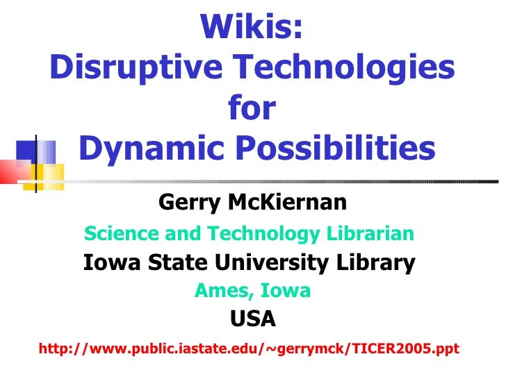 Wikis:  Disruptive Technologies            for   Dynamic Possibilities                Gerry McKiernan      Science and Tec...