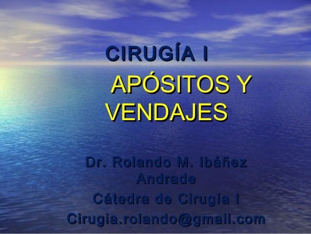 CIRUGÍA I  APÓSITOS Y VENDAJES Dr. Rolando M. Ibáñez Andrade Cátedra de Cirugía I Cirugia.rolando@gmail.com