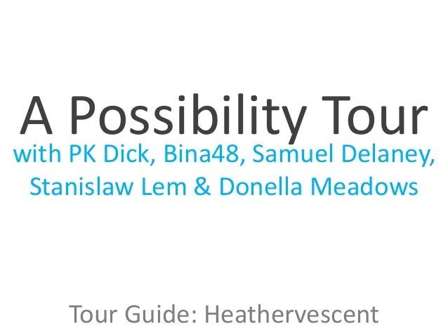 with PK Dick, Bina48, Samuel Delaney, Stanislaw Lem & Donella Meadows A Possibility Tour Tour Guide: Heathervescent