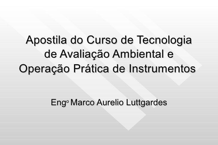 Apostila do Curso de Tecnologia de Avaliação Ambiental e Operação Prática de Instrumentos   Eng o  Marco Aurelio Luttgardes